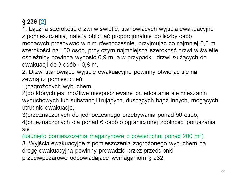 § 239 [2] 1. Łączną szerokość drzwi w świetle, stanowiących wyjścia ewakuacyjne z pomieszczenia, należy obliczać proporcjonalnie do liczby osób mogących przebywać w nim równocześnie, przyjmując co najmniej 0,6 m szerokości na 100 osób, przy czym najmniejsza szerokość drzwi w świetle ościeżnicy powinna wynosić 0,9 m, a w przypadku drzwi służących do ewakuacji do 3 osób - 0,8 m.